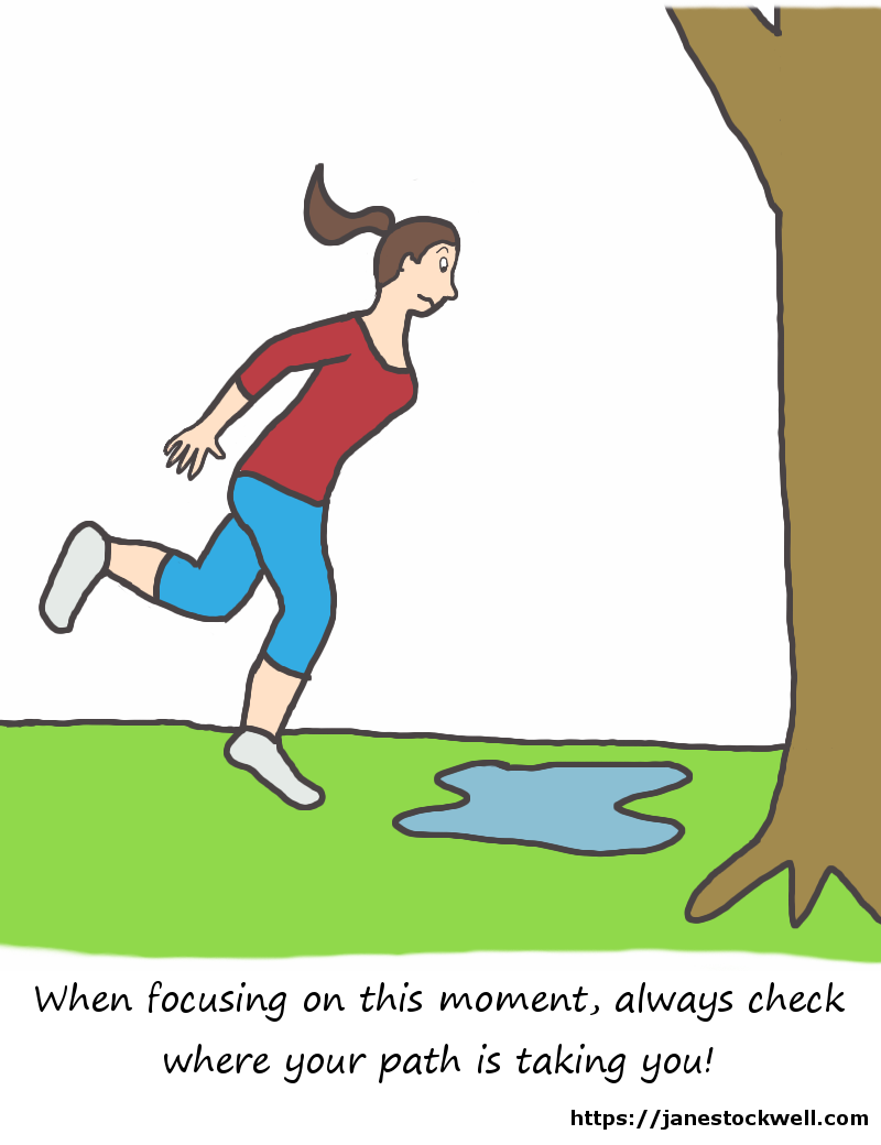 Focus on the moment, but be aware of where you are going